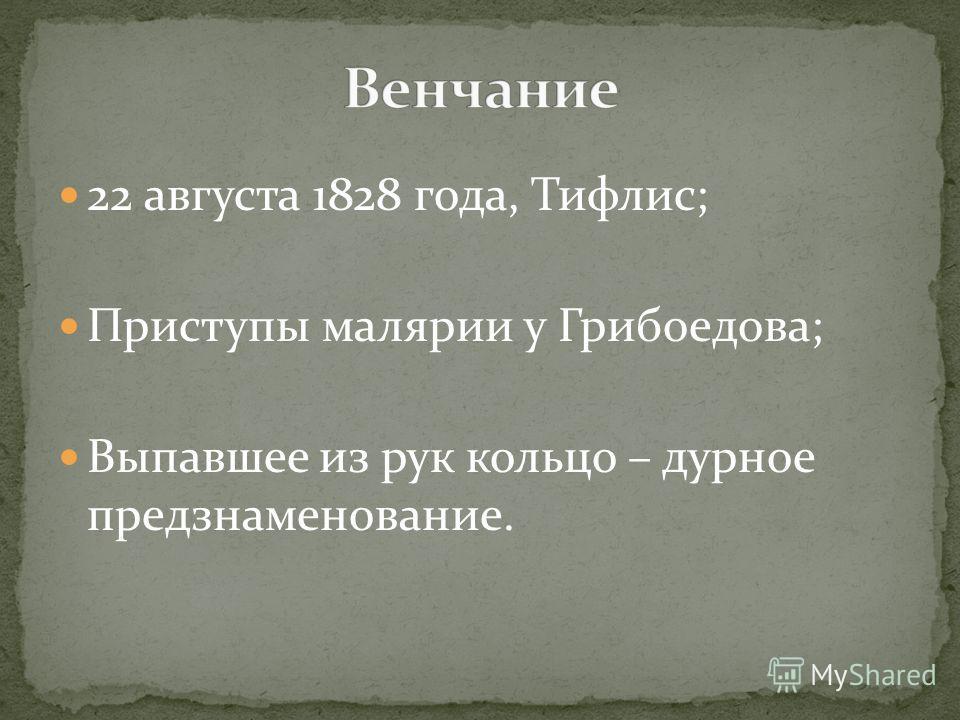 22 августа 1828 года, Тифлис; Приступы малярии у Грибоедова; Выпавшее из рук кольцо – дурное предзнаменование.