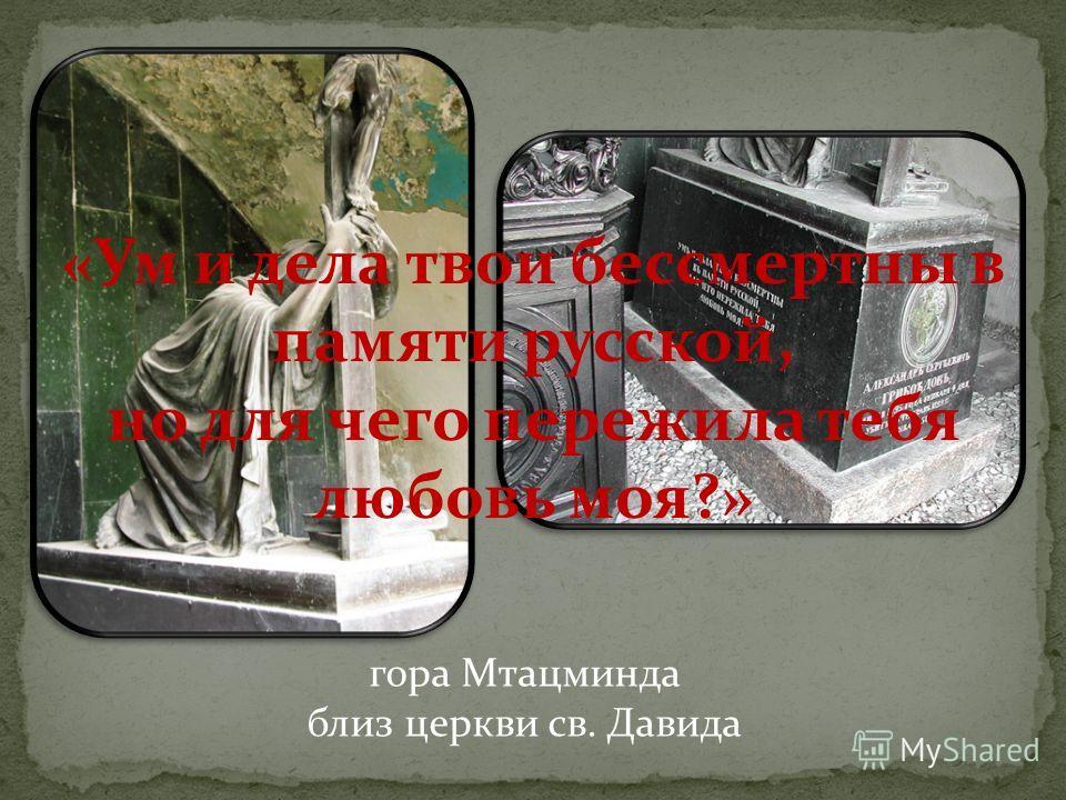 гора Мтацминда близ церкви св. Давида «Ум и дела твои бессмертны в памяти русской, но для чего пережила тебя любовь моя?»
