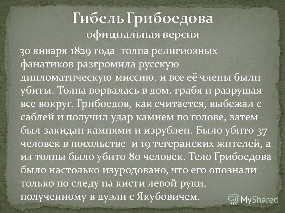 30 января 1829 года толпа религиозных фанатиков разгромила русскую дипломатическую миссию, и все её члены были убиты. Толпа ворвалась в дом, грабя и разрушая все вокруг. Грибоедов, как считается, выбежал с саблей и получил удар камнем по голове, зате