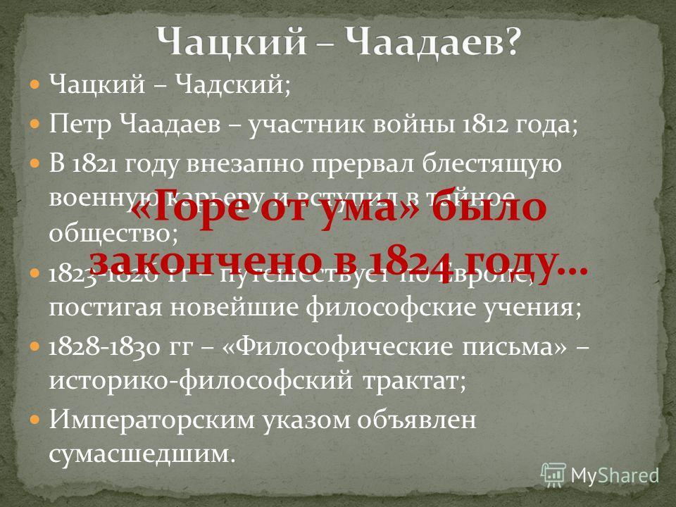 Чацкий – Чадский; Петр Чаадаев – участник войны 1812 года; В 1821 году внезапно прервал блестящую военную карьеру и вступил в тайное общество; 1823-1826 гг – путешествует по Европе, постигая новейшие философские учения; 1828-1830 гг – «Философические