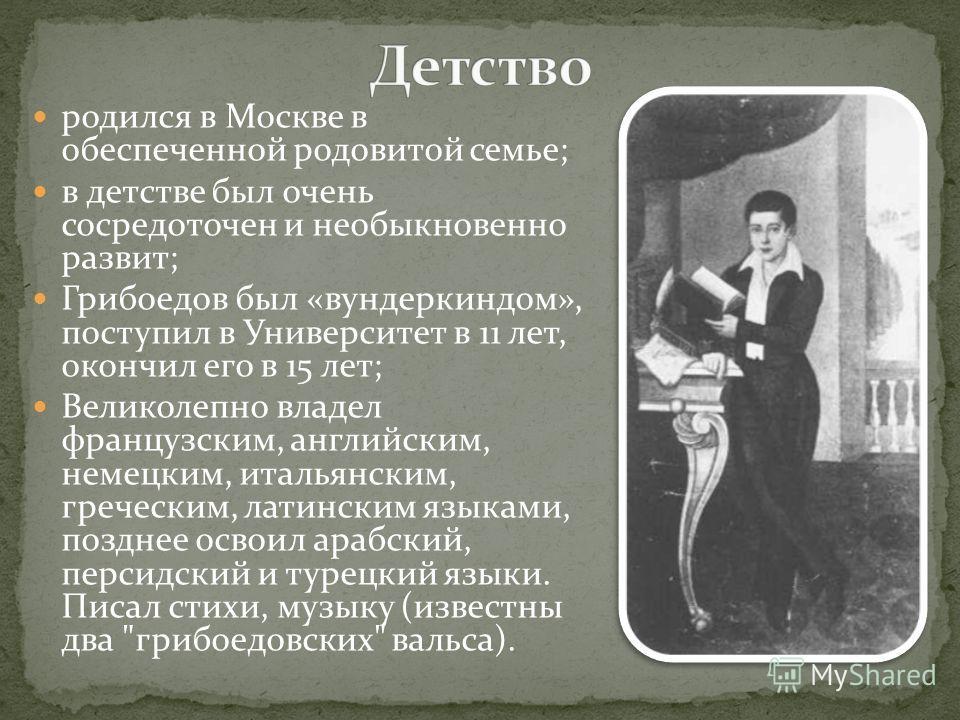 родился в Москве в обеспеченной родовитой семье; в детстве был очень сосредоточен и необыкновенно развит; Грибоедов был «вундеркиндом», поступил в Университет в 11 лет, окончил его в 15 лет; Великолепно владел французским, английским, немецким, италь