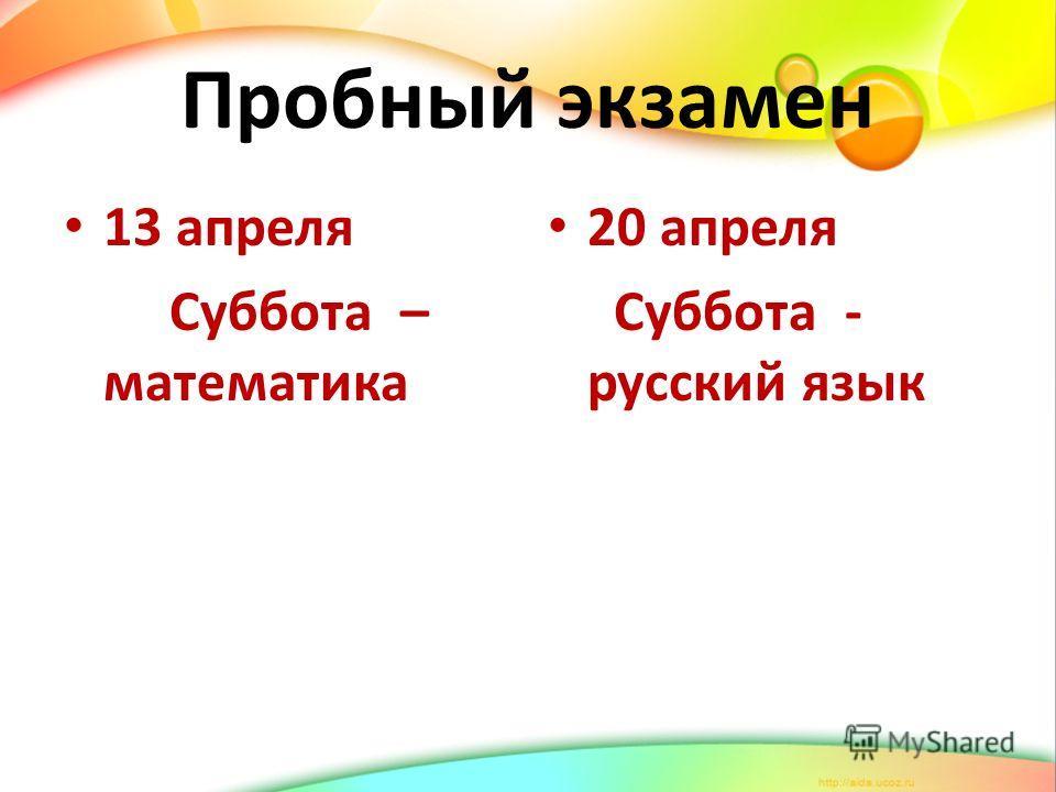 Пробный экзамен 13 апреля Суббота – математика 20 апреля Суббота - русский язык