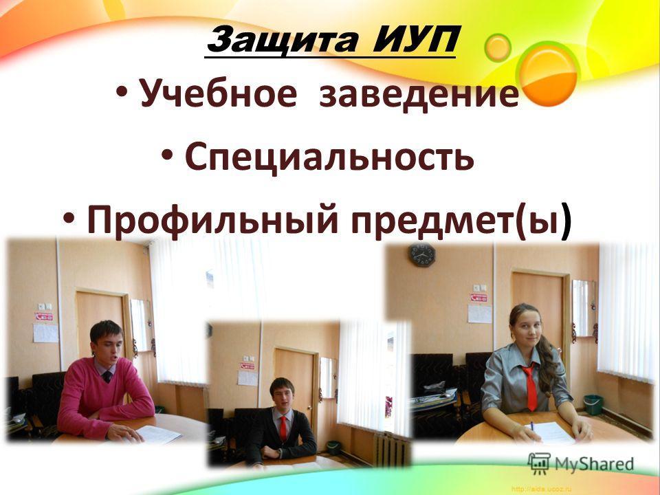 Защита ИУП Учебное заведение Специальность Профильный предмет(ы)