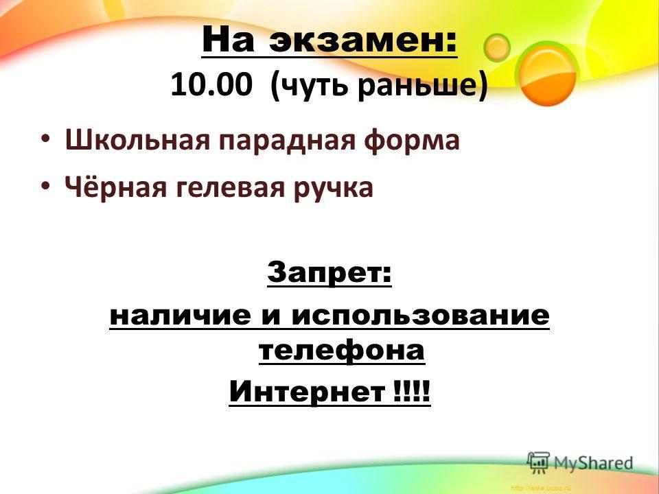 На экзамен: 10.00 (чуть раньше) Школьная парадная форма Чёрная гелевая ручка Запрет: наличие и использование телефона Интернет !!!!