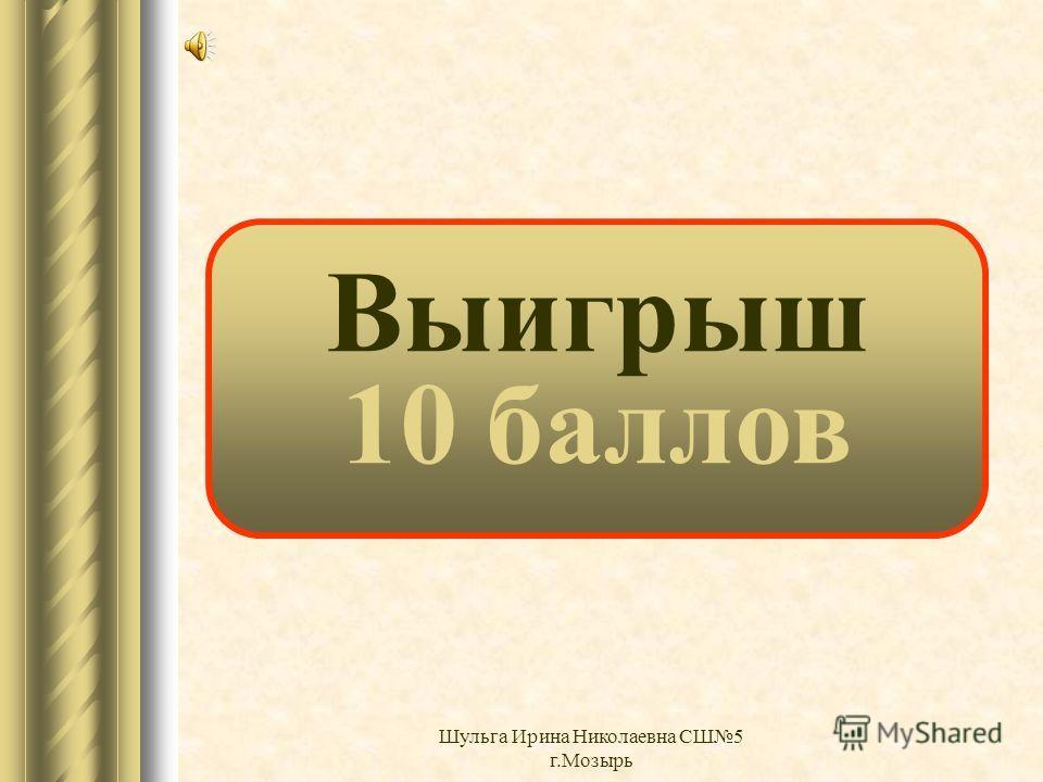 Выигрыш 9 баллов Шульга Ирина Николаевна СШ5 г.Мозырь