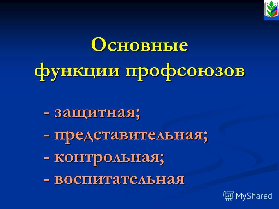 Основные функции профсоюзов - защитная; - представительная; - контрольная; - воспитательная