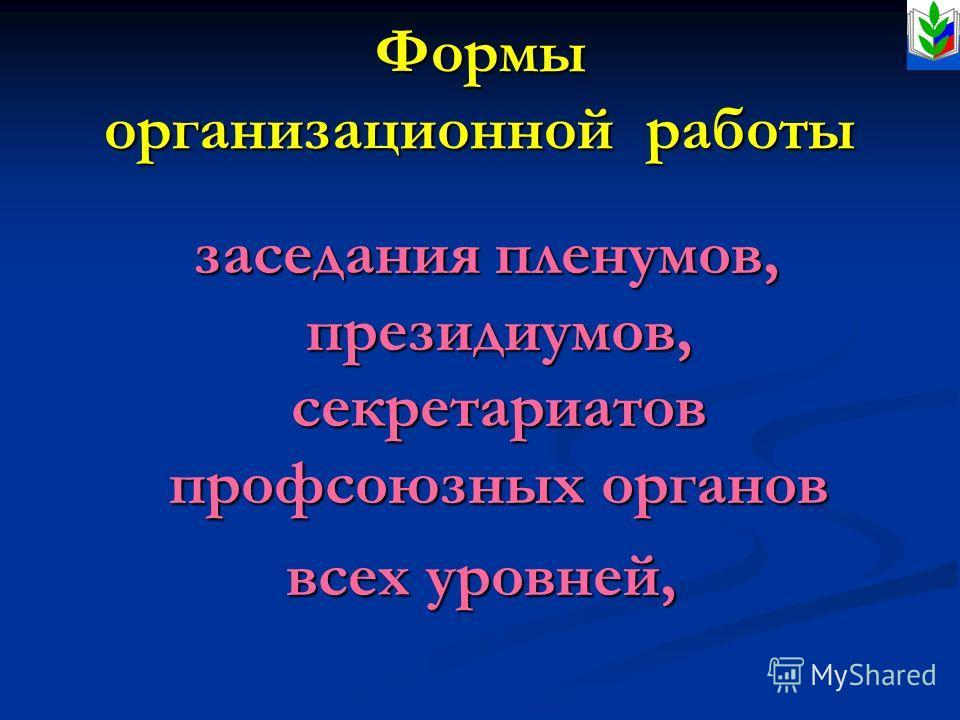 Формы организационной работы заседания пленумов, президиумов, секретариатов профсоюзных органов заседания пленумов, президиумов, секретариатов профсоюзных органов всех уровней,