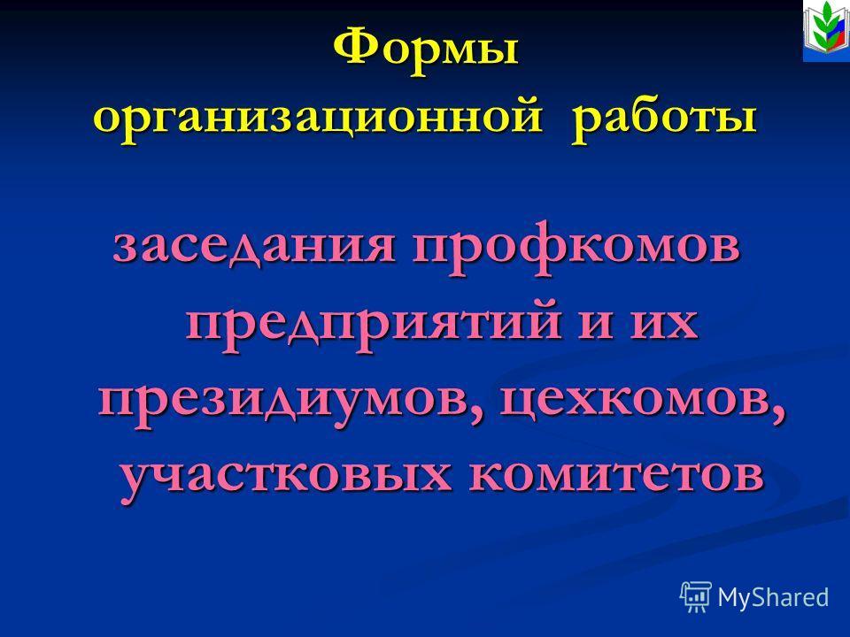 Формы организационной работы заседания профкомов предприятий и их президиумов, цехкомов, участковых комитетов