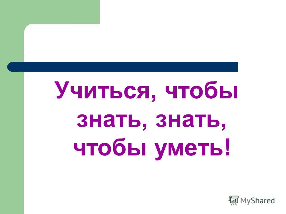 Учиться, чтобы знать, знать, чтобы уметь!