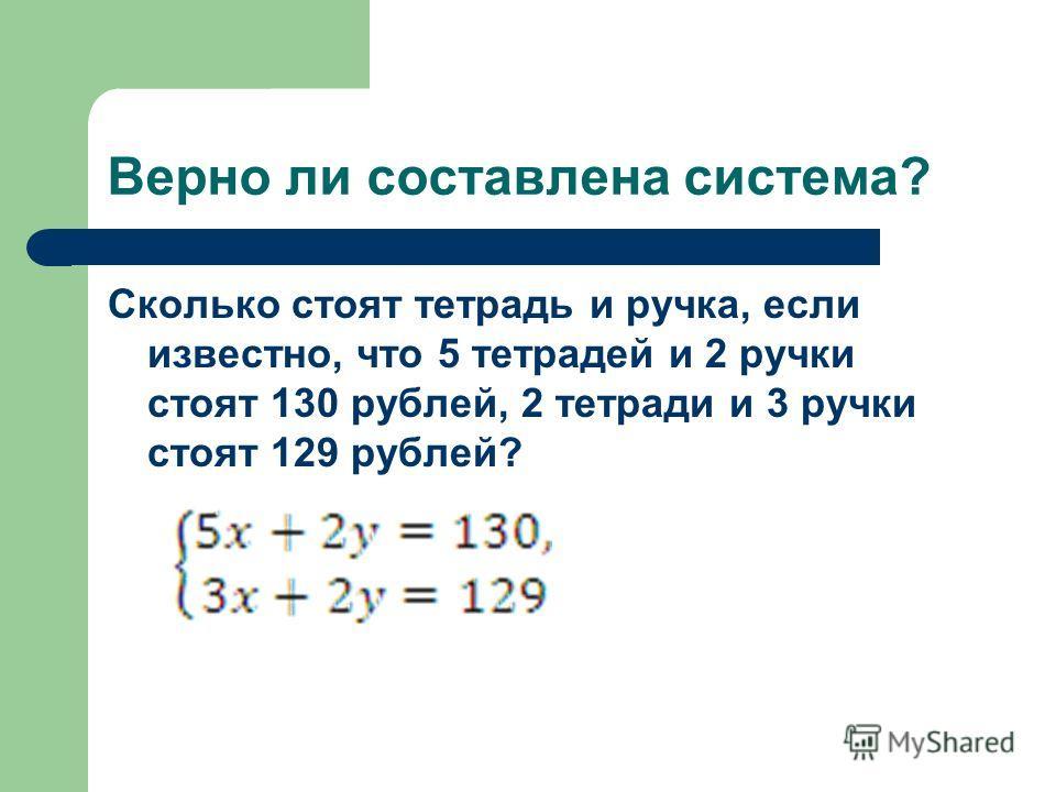 Верно ли составлена система? Сколько стоят тетрадь и ручка, если известно, что 5 тетрадей и 2 ручки стоят 130 рублей, 2 тетради и 3 ручки стоят 129 рублей?