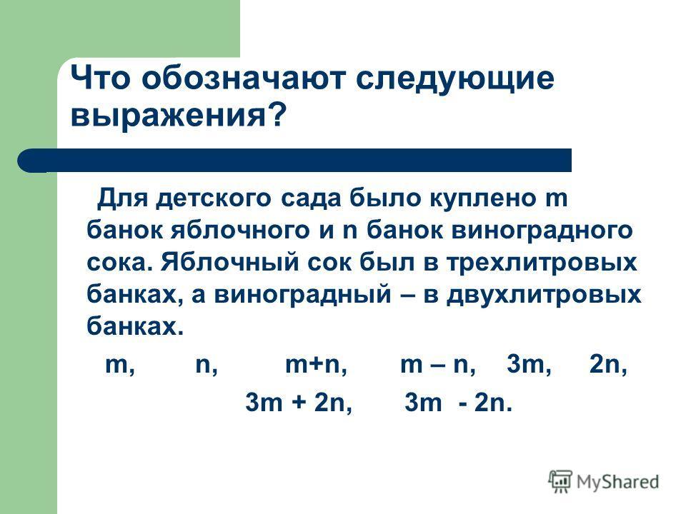 Что обозначают следующие выражения? Для детского сада было куплено m банок яблочного и n банок виноградного сока. Яблочный сок был в трехлитровых банках, а виноградный – в двухлитровых банках. m, n, m+n, m – n, 3m, 2n, 3m + 2n, 3m - 2n.