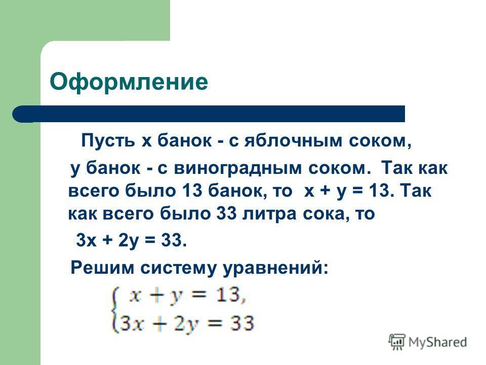 Оформление Пусть x банок - с яблочным соком, y банок - с виноградным соком. Так как всего было 13 банок, то x + y = 13. Так как всего было 33 литра сока, то 3x + 2y = 33. Решим систему уравнений: