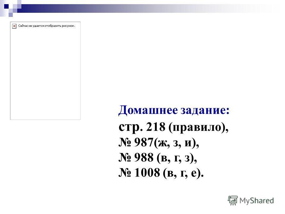 Домашнее задание: стр. 218 (правило), 987(ж, з, и), 988 (в, г, з), 1008 (в, г, е).