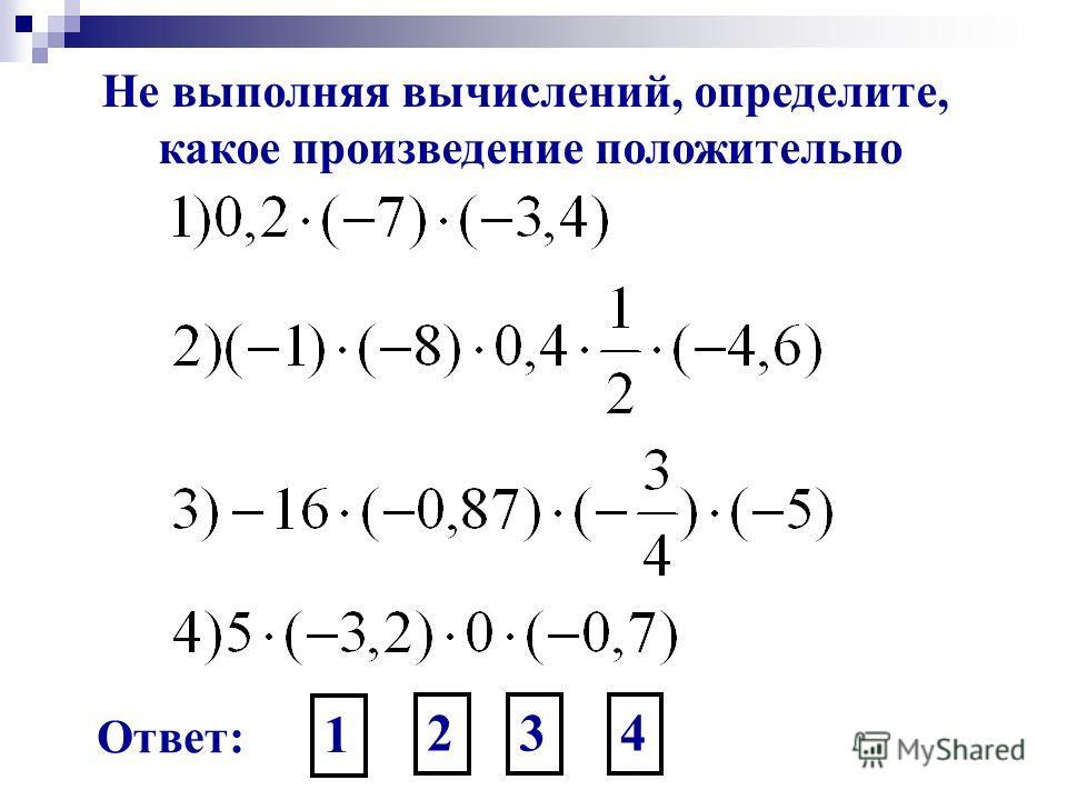 Не выполняя вычислений, определите, какое произведение положительно Ответ: 1 234