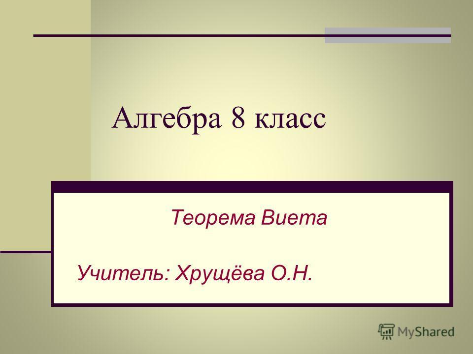 Алгебра 8 класс Теорема Виета Учитель: Хрущёва О.Н.