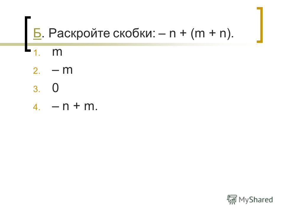 ББ. Раскройте скобки: – n + (m + n). 1. m 2. – m 3. 0 4. – n + m.