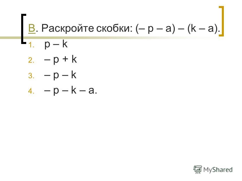 ВВ. Раскройте скобки: (– p – a) – (k – a). 1. p – k 2. – p + k 3. – p – k 4. – p – k – a.