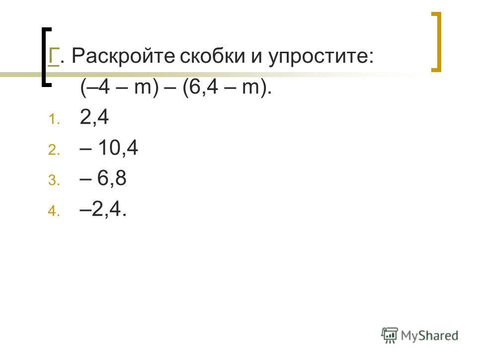 ГГ. Раскройте скобки и упростите: (–4 – m) – (6,4 – m). 1. 2,4 2. – 10,4 3. – 6,8 4. –2,4.