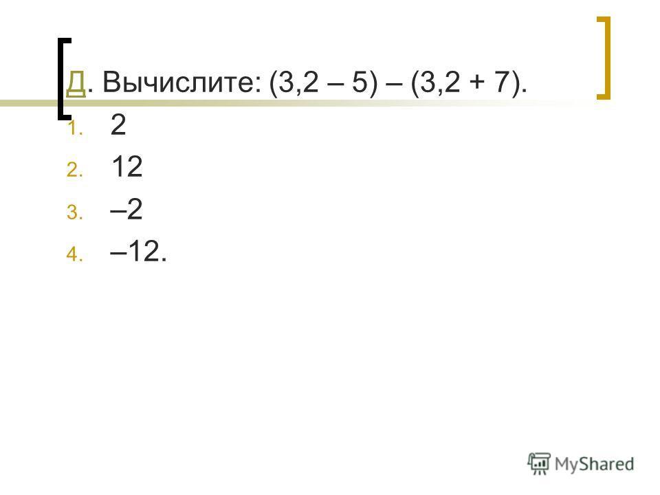 ДД. Вычислите: (3,2 – 5) – (3,2 + 7). 1. 2 2. 12 3. –2 4. –12.