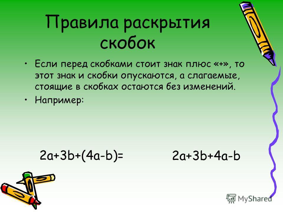 Правила раскрытия скобок Если перед скобками стоит знак плюс «+», то этот знак и скобки опускаются, а слагаемые, стоящие в скобках остаются без изменений. Например: 2a+3b+4a-b 2a+3b+(4a-b)=