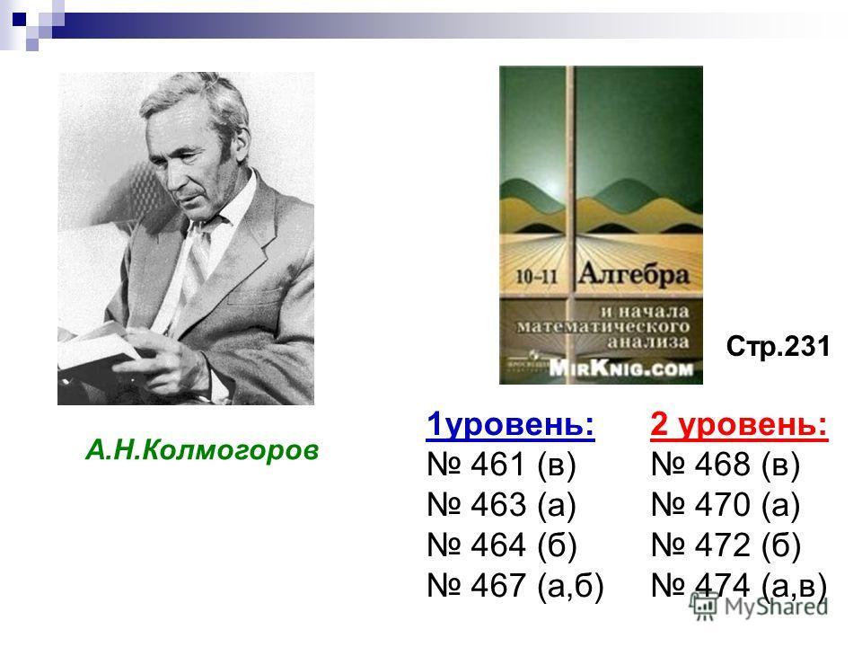 А.Н.Колмогоров Стр.231 1уровень: 461 (в) 463 (а) 464 (б) 467 (а,б) 2 уровень: 468 (в) 470 (а) 472 (б) 474 (а,в)