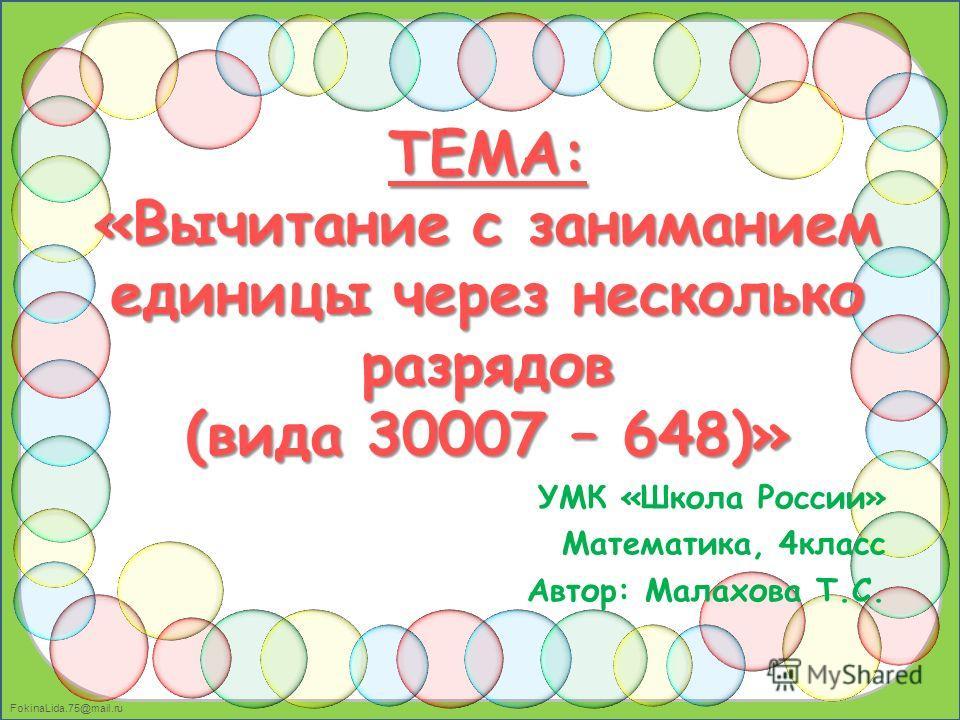 FokinaLida.75@mail.ru ТЕМА: «Вычитание с заниманием единицы через несколько разрядов (вида 30007 – 648)» УМК «Школа России» Математика, 4класс Автор: Малахова Т.С.