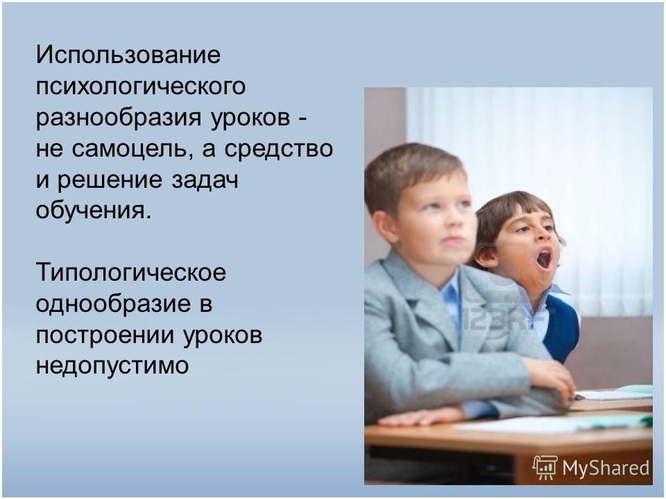 Использование психологического разнообразия уроков - не самоцель, а средство и решение задач обучения. Типологическое однообразие в построении уроков недопустимо
