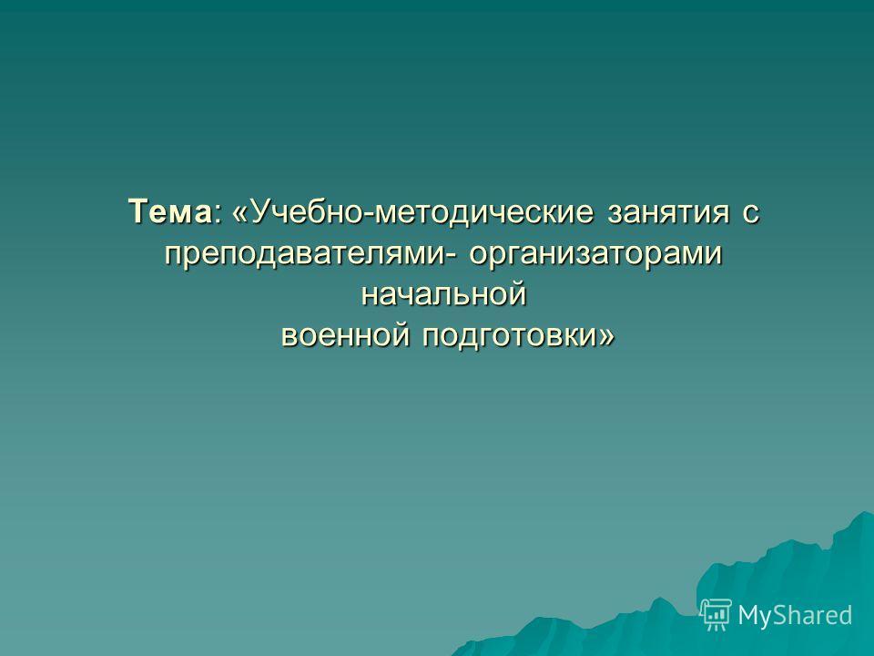 Тема: «Учебно-методические занятия с преподавателями- организаторами начальной военной подготовки»