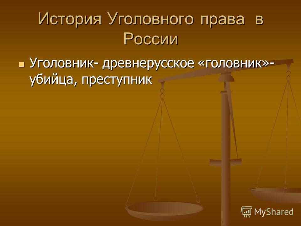 История Уголовного права в России Уголовник- древнерусское «головник»- убийца, преступник Уголовник- древнерусское «головник»- убийца, преступник