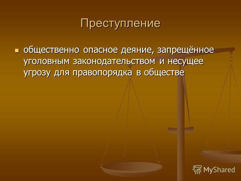 Преступление общественно опасное деяние, запрещённое уголовным законодательством и несущее угрозу для правопорядка в обществе общественно опасное деяние, запрещённое уголовным законодательством и несущее угрозу для правопорядка в обществе