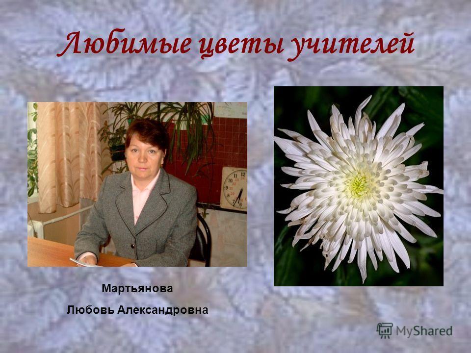 Любимые цветы учителей Мартьянова Любовь Александровна