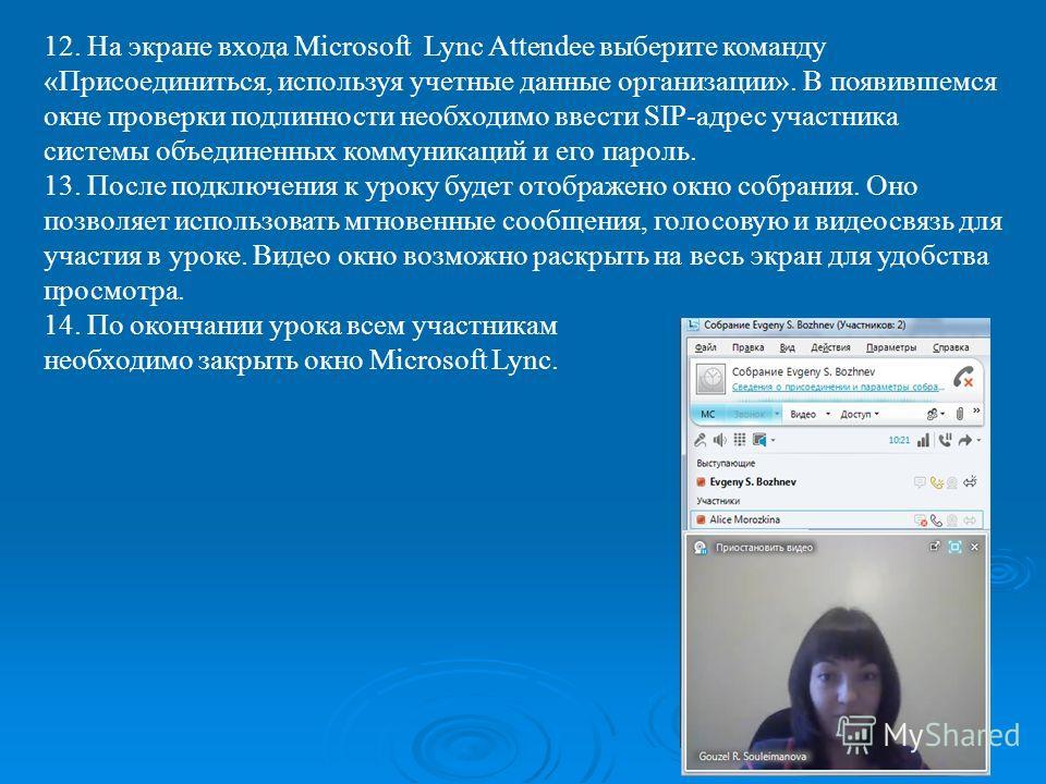 12. На экране входа Microsoft Lync Attendee выберите команду «Присоединиться, используя учетные данные организации». В появившемся окне проверки подлинности необходимо ввести SIP адрес участника системы объединенных коммуникаций и его пароль. 13. Пос