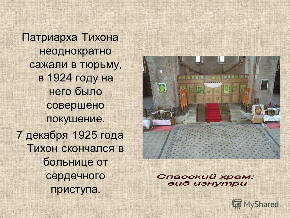 Патриарха Тихона неоднократно сажали в тюрьму, в 1924 году на него было совершено покушение. 7 декабря 1925 года Тихон скончался в больнице от сердечного приступа.