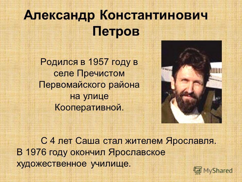 Александр Константинович Петров Родился в 1957 году в селе Пречистом Первомайского района на улице Кооперативной. С 4 лет Саша стал жителем Ярославля. В 1976 году окончил Ярославское художественное училище.
