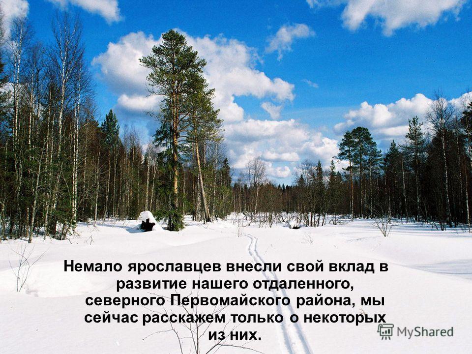 Немало ярославцев внесли свой вклад в развитие нашего отдаленного, северного Первомайского района, мы сейчас расскажем только о некоторых из них.