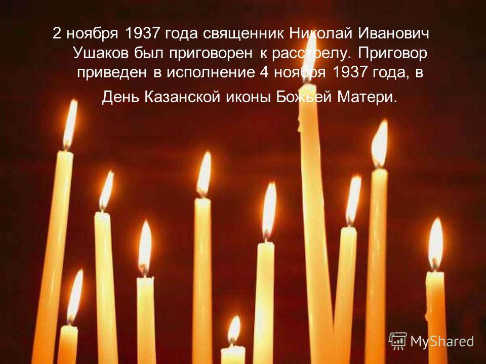 2 ноября 1937 года священник Николай Иванович Ушаков был приговорен к расстрелу. Приговор приведен в исполнение 4 ноября 1937 года, в День Казанской иконы Божьей Матери.