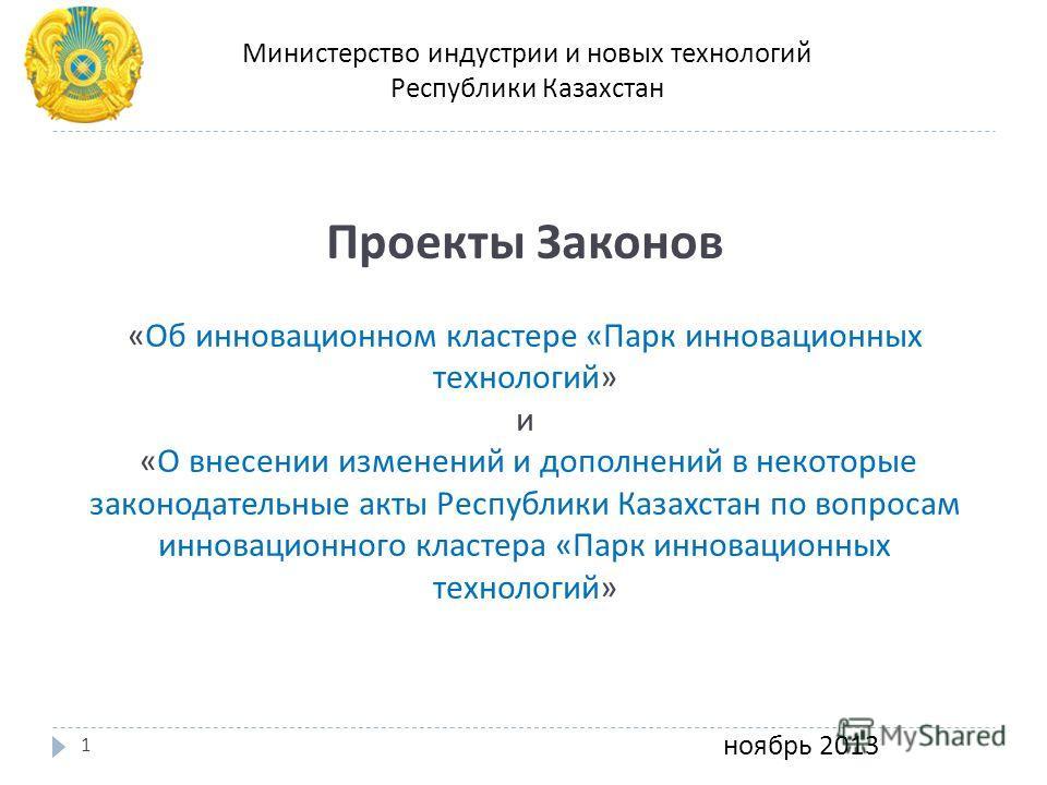 Проекты Законов « Об инновационном кластере « Парк инновационных технологий » и « О внесении изменений и дополнений в некоторые законодательные акты Республики Казахстан по вопросам инновационного кластера « Парк инновационных технологий » ноябрь 201