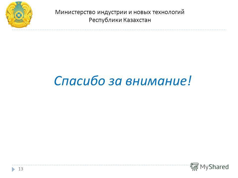 Спасибо за внимание ! Министерство индустрии и новых технологий Республики Казахстан 13