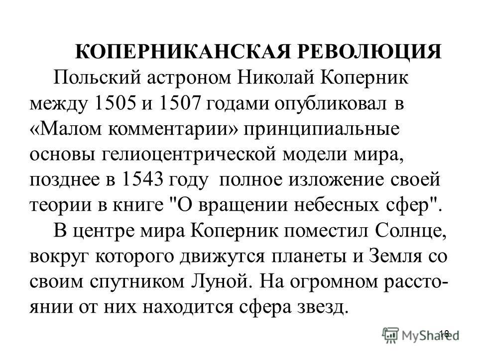 18 КОПЕРНИКАНСКАЯ РЕВОЛЮЦИЯ Польский астроном Николай Коперник между 1505 и 1507 годами опубликовал в «Малом комментарии» принципиальные основы гелиоцентрической модели мира, позднее в 1543 году полное изложение своей теории в книге