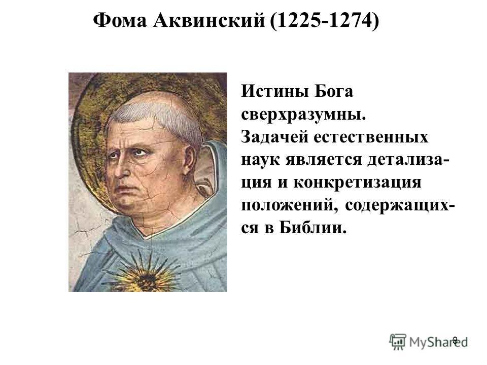 8 Фома Аквинский (1225-1274) Истины Бога сверхразумны. Задачей естественных наук является детализа- ция и конкретизация положений, содержащих- ся в Библии.