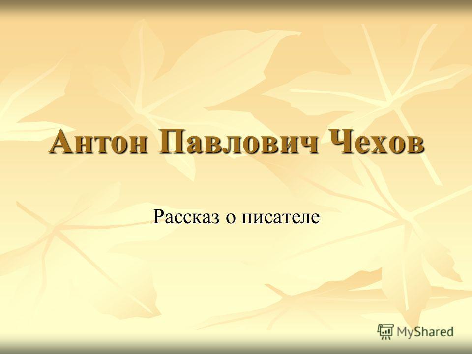 Антон Павлович Чехов Рассказ о писателе