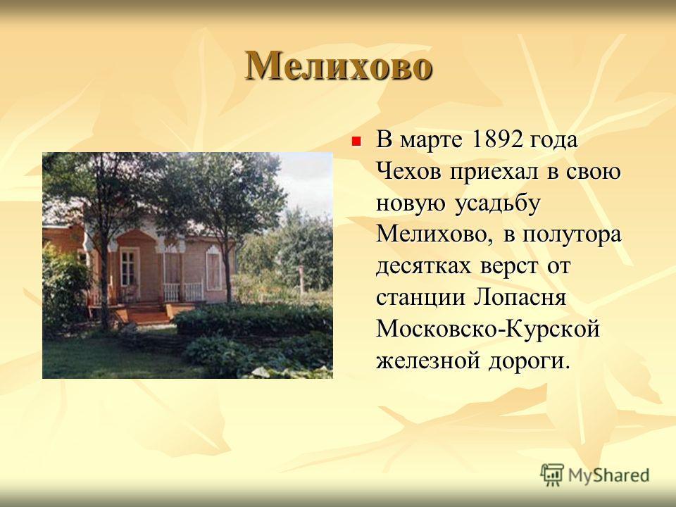 Мелихово В марте 1892 года Чехов приехал в свою новую усадьбу Мелихово, в полутора десятках верст от станции Лопасня Московско-Курской железной дороги. В марте 1892 года Чехов приехал в свою новую усадьбу Мелихово, в полутора десятках верст от станци