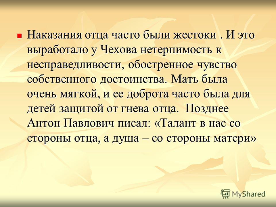 Наказания отца часто были жестоки. И это выработало у Чехова нетерпимость к несправедливости, обостренное чувство собственного достоинства. Мать была очень мягкой, и ее доброта часто была для детей защитой от гнева отца. Позднее Антон Павлович писал: