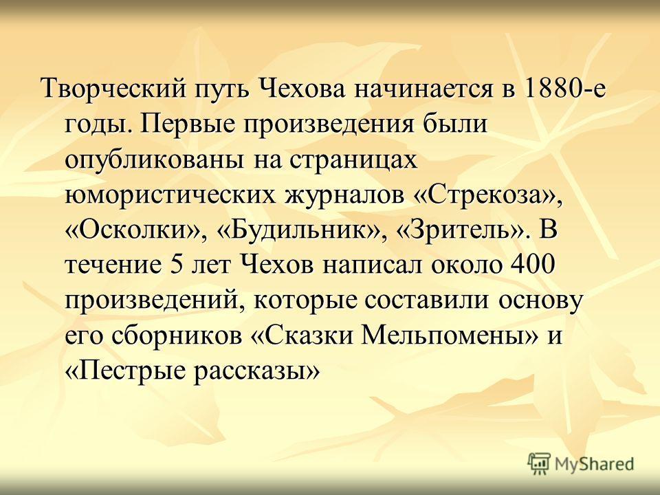 Творческий путь Чехова начинается в 1880-е годы. Первые произведения были опубликованы на страницах юмористических журналов «Стрекоза», «Осколки», «Будильник», «Зритель». В течение 5 лет Чехов написал около 400 произведений, которые составили основу