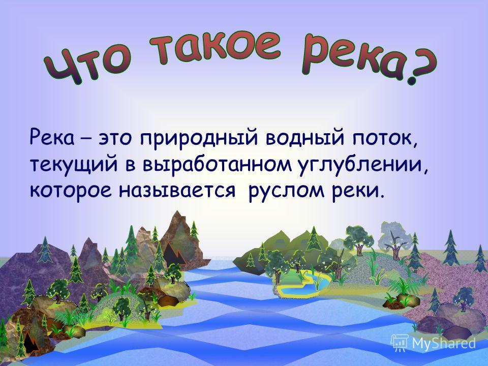 Река – это природный водный поток, текущий в выработанном углублении, которое называется руслом реки.