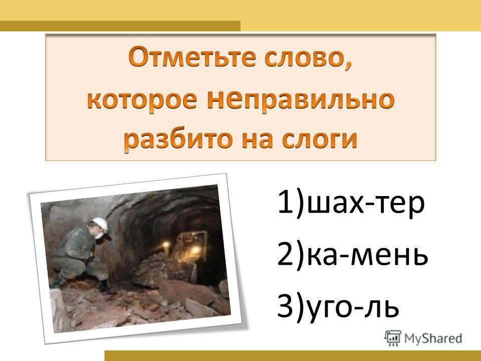 1)шах-тер 2)ка-мень 3)уго-ль