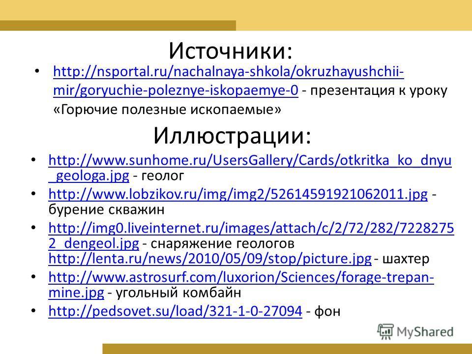 Иллюстрации: http://www.sunhome.ru/UsersGallery/Cards/otkritka_ko_dnyu _geologa.jpg - геолог http://www.sunhome.ru/UsersGallery/Cards/otkritka_ko_dnyu _geologa.jpg http://www.lobzikov.ru/img/img2/52614591921062011.jpg - бурение скважин http://www.lob