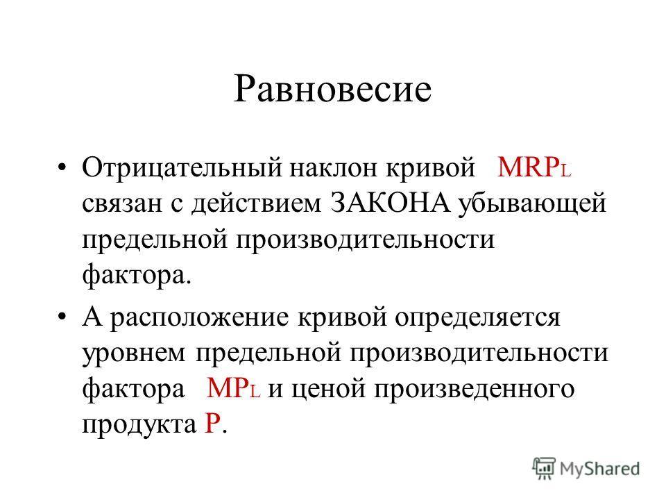 Равновесие Отрицательный наклон кривой MRP L связан с действием ЗАКОНА убывающей предельной производительности фактора. А расположение кривой определяется уровнем предельной производительности фактора MP L и ценой произведенного продукта P.