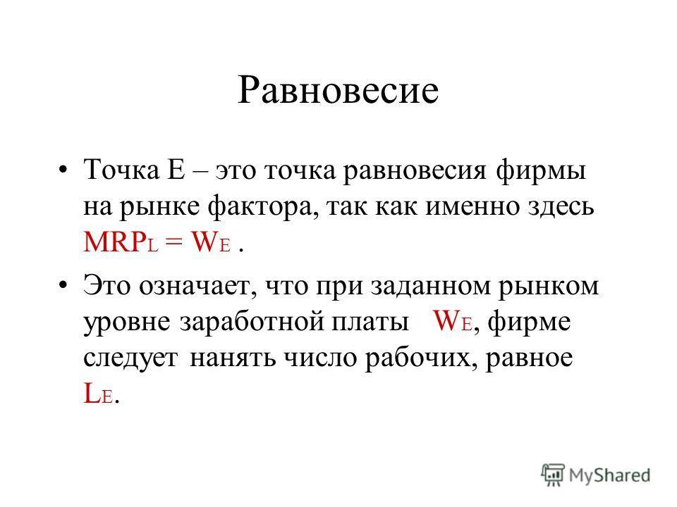 Равновесие Точка E – это точка равновесия фирмы на рынке фактора, так как именно здесь MRP L = W E. Это означает, что при заданном рынком уровне заработной платы W E, фирме следует нанять число рабочих, равное L E.
