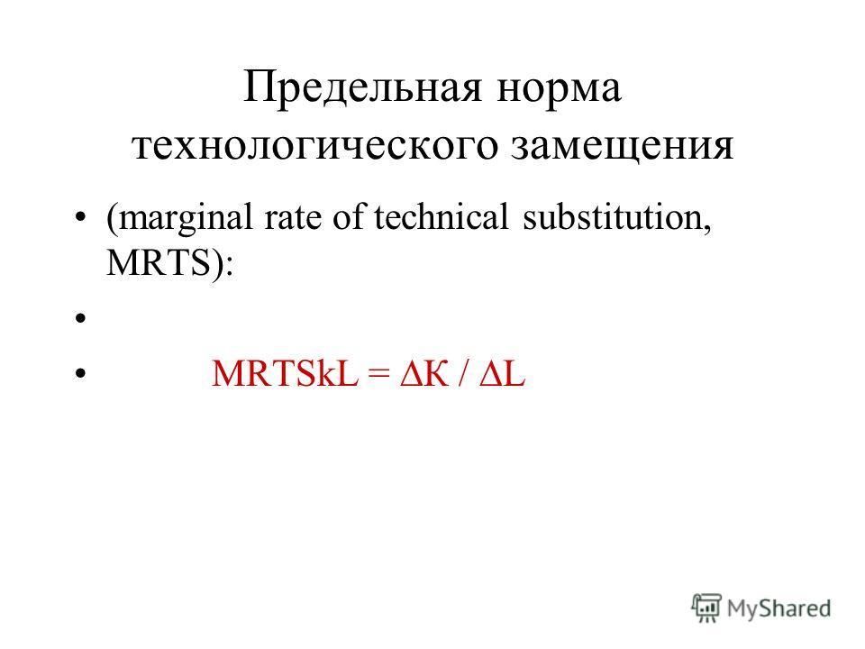 Предельная норма технологического замещения (marginal rate of technical substitution, MRTS): MRTSkL = К / L